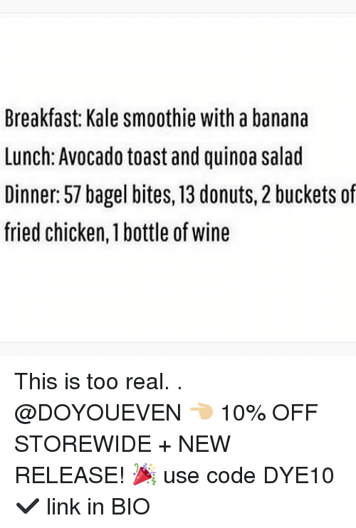 Gym, Wine, and Avocado: Breakfast: Kale smoothie with a banana  Lunch: Avocado toast and quinoa salad  Dinner: 57 bagel bites, 13 donuts, 2 buckets of  fried chicken, 1 bottle of wine This is too real. . @DOYOUEVEN 👈🏼 10% OFF STOREWIDE + NEW RELEASE! 🎉 use code DYE10 ✔️ link in BIO