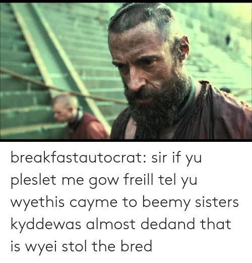 gow: breakfastautocrat:  sir if yu pleslet me gow freill tel yu wyethis cayme to beemy sisters kyddewas almost dedand that is wyei stol the bred