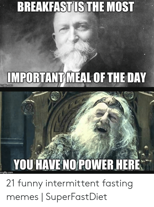 Funny Hungry Memes: BREAKFASTIS THE MOST  IMPORTANTY MEAL OF THE DAY  com  im  YOU HAVE NOPOWER HERE  imgflip.com 21 funny intermittent fasting memes   SuperFastDiet