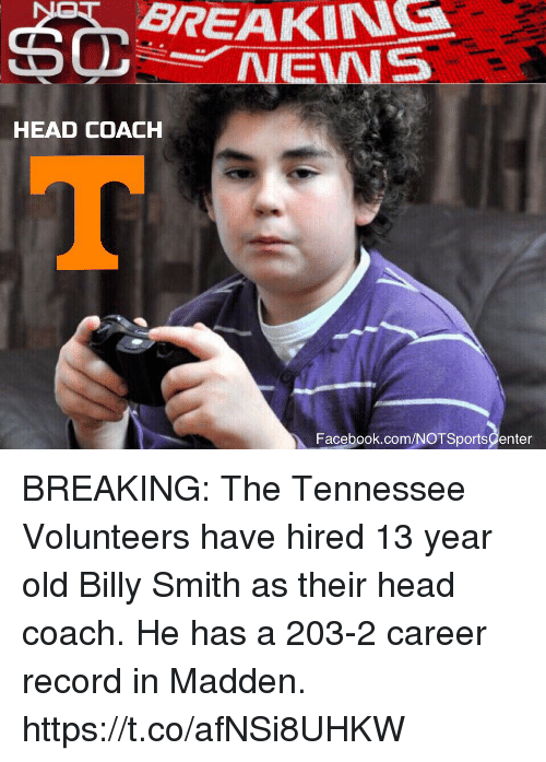 Facebook, Head, and News: BREAKIN  NEWS  HEAD COACH  Facebook.com/NOTSportsCenter BREAKING: The Tennessee Volunteers have hired 13 year old Billy Smith as their head coach. He has a 203-2 career record in Madden. https://t.co/afNSi8UHKW