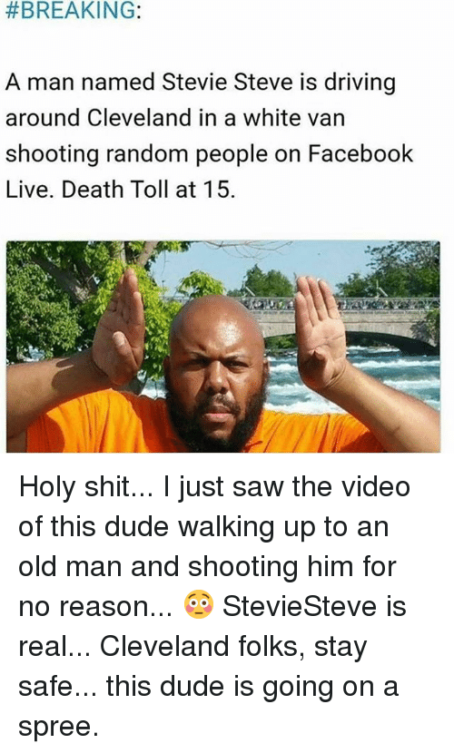 Facebook Live: BREAKING:  A man named Stevie Steve is driving  around Cleveland in a white van  shooting random people on Facebook  Live. Death Toll at 15. Holy shit... I just saw the video of this dude walking up to an old man and shooting him for no reason... 😳 StevieSteve is real... Cleveland folks, stay safe... this dude is going on a spree.