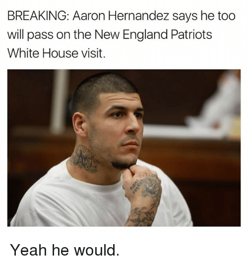 white-house-visits: BREAKING: Aaron Hernandez says he too  will pass on the New England Patriots  White House visit. Yeah he would.