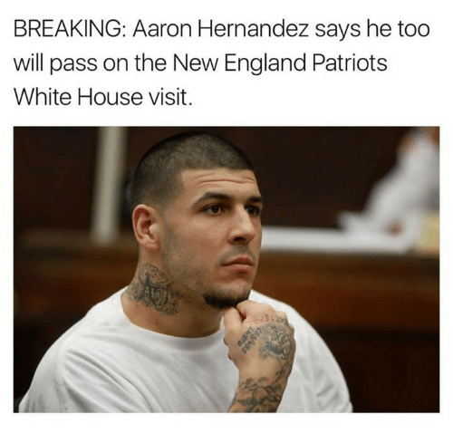 Aaron Hernandez, Memes, and 🤖: BREAKING: Aaron Hernandez says he too  will pass on the New England Patriots  White House visit.