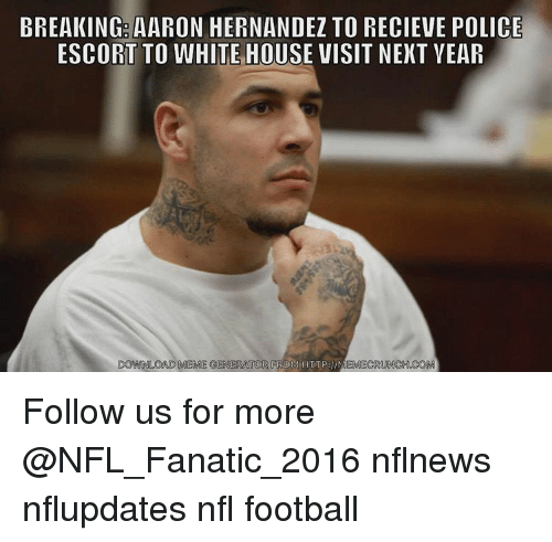 white-house-visits: BREAKING: AARON HERNANDEZ TO RECIEVE POLICE  ESCORT TO WHITE HOUSE VISIT NEXT YEAR  OORNLOAD MEME GENERATOR  FROM HTTP llMEMECRUNCH.COM Follow us for more @NFL_Fanatic_2016 nflnews nflupdates nfl football
