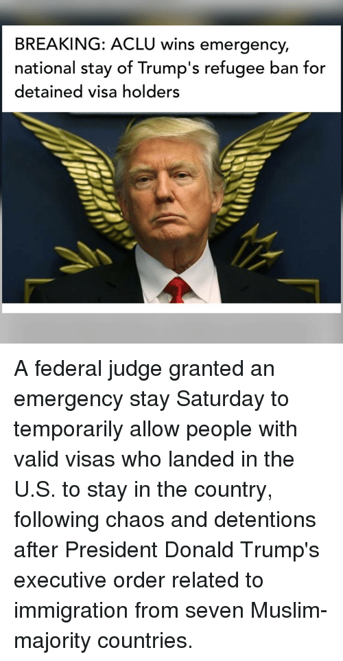 detente: BREAKING: ACLU wins emergency,  national stay ot lrump's retugee ban tor  detained visa holders A federal judge granted an emergency stay Saturday to temporarily allow people with valid visas who landed in the U.S. to stay in the country, following chaos and detentions after President Donald Trump's executive order related to immigration from seven Muslim-majority countries.