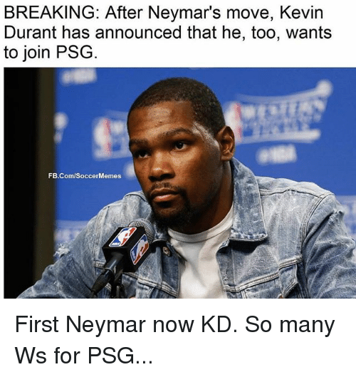 Soccermemes: BREAKING: After Neymar's move, Kevin  Durant has announced that he, too, wants  to join PSG  FB.Com/SoccerMemes First Neymar now KD. So many Ws for PSG...