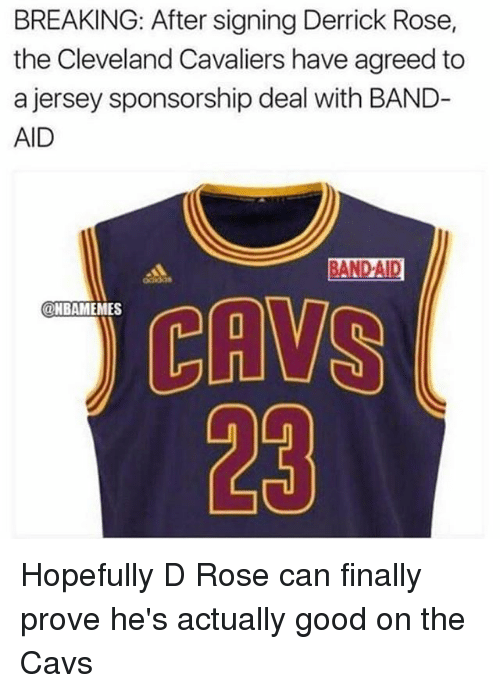 Cavs, Cleveland Cavaliers, and Derrick Rose: BREAKING: After signing Derrick Rose,  the Cleveland Cavaliers have agreed to  a jersey sponsorship deal with BAND  AID  BAND AID  NBAMEMES  23 Hopefully D Rose can finally prove he's actually good on the Cavs