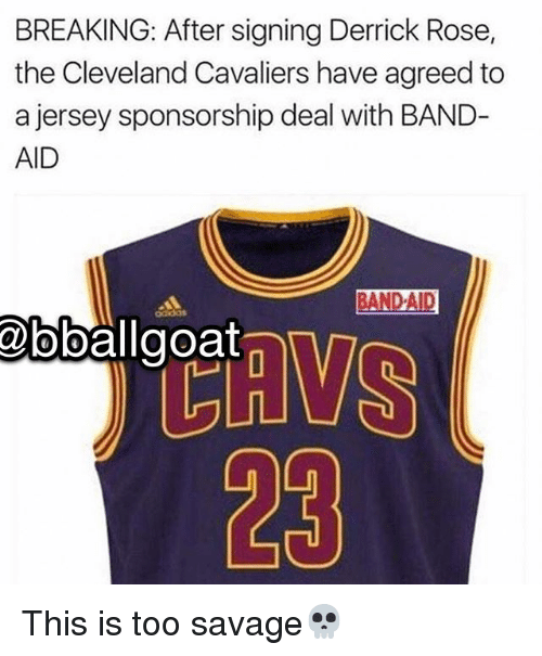Cleveland Cavaliers, Derrick Rose, and Memes: BREAKING: After signing Derrick Rose,  the Cleveland Cavaliers have agreed to  a jersey sponsorship deal with BAND  AID  BANDAID  23 This is too savage💀