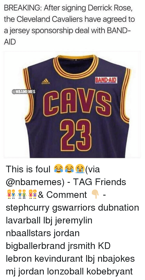 Cleveland Cavaliers, Derrick Rose, and Friends: BREAKING: After signing Derrick Rose,  the Cleveland Cavaliers have agreed to  a jersey sponsorship deal with BAND-  AID  CEN  23  @NBAMEMES This is foul 😂😂😭(via @nbamemes) - TAG Friends 👫👬👭& Comment 👇🏼 - stephcurry gswarriors dubnation lavarball lbj jeremylin nbaallstars jordan bigballerbrand jrsmith KD lebron kevindurant lbj nbajokes mj jordan lonzoball kobebryant