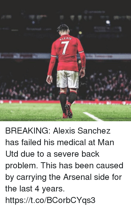 Arsenal, Soccer, and Alexis Sanchez: BREAKING: Alexis Sanchez has failed his medical at Man Utd due to a severe back problem. This has been caused by carrying the Arsenal side for the last 4 years. https://t.co/BCorbCYqs3
