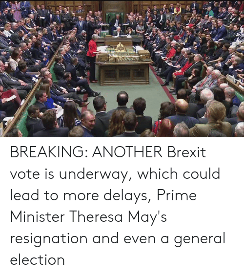 Theresa: BREAKING: ANOTHER Brexit vote is underway, which could lead to more delays, Prime Minister Theresa May's resignation and even a general election