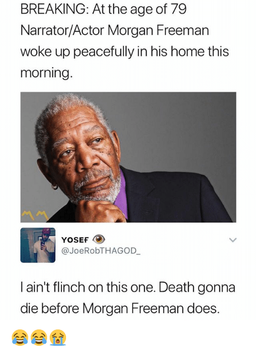 Morgan Freeman, Death, and Home: BREAKING: At the age of 79  Narrator/Actor Morgan Freeman  woke up peacefully in his home this  morning  @JoeRobTHAGOD  I ain't flinch on this one. Death gonna  die before Morgan Freeman does. 😂😂😭
