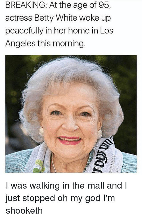 Betty White, Dank, and God: BREAKING: At the age of 95,  actress Betty White woke up  peacefully in her home in Los  Angeles this morning I was walking in the mall and I just stopped oh my god I'm shooketh