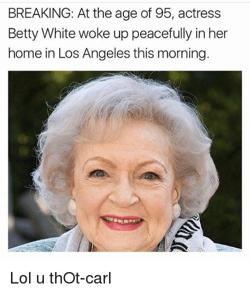 Betty White, Lol, and Memes: BREAKING: At the age of 95, actress  Betty White woke up peacefully in her  home in Los Angeles this morning. Lol u thOt-carl