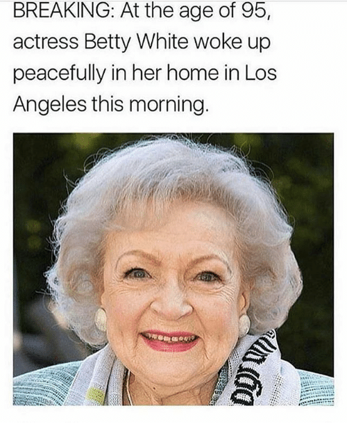 Betty White, Memes, and Home: BREAKING: At the age of 95,  actress Betty White woke up  peacefully in her home in Los  Angeles this morning.