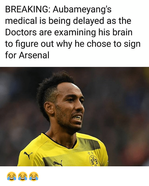 Arsenal, Memes, and Brain: BREAKING: Aubameyang's  medical is being delayed as the  Doctors are examining his brain  to figure out why he chose to sign  for Arsenal 😂😂😂