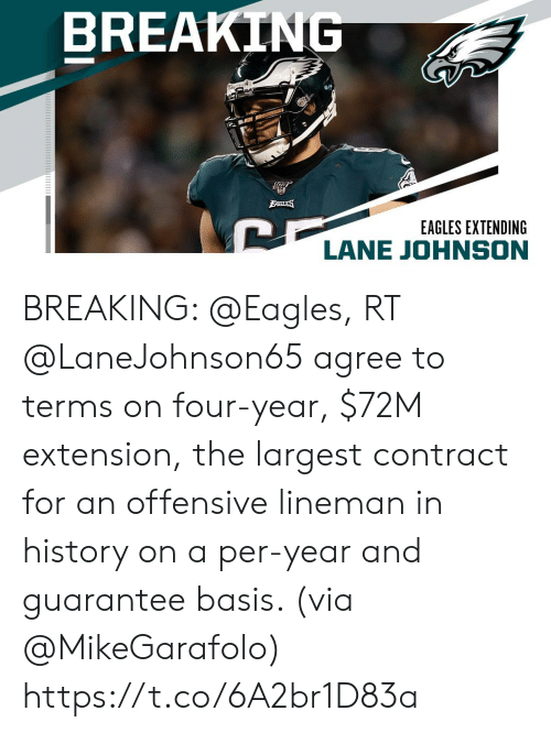 Largest: BREAKING  BAGLES  EAGLES EXTENDING  LANE JOHNSON BREAKING: @Eagles, RT @LaneJohnson65 agree to terms on four-year, $72M extension, the largest contract for an offensive lineman in history on a per-year and guarantee basis. (via @MikeGarafolo) https://t.co/6A2br1D83a