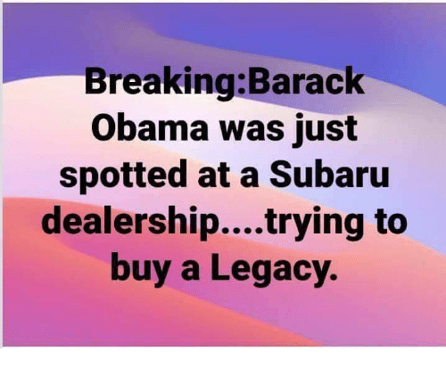 subaru: Breaking:Barack  Obama was just  spotted at a Subaru  dealership....trying to  buy a Legacy.