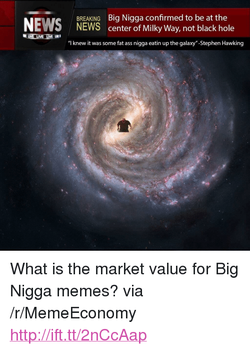 """Ass, Fat Ass, and Memes: BREAKING Big Nigga confirmed to be at the  NEWS center of Milky Way, not black hole  """"l knew it was some fat ass nigga eatin up the galaxy""""-Stephen Hawking <p>What is the market value for Big Nigga memes? via /r/MemeEconomy <a href=""""http://ift.tt/2nCcAap"""">http://ift.tt/2nCcAap</a></p>"""