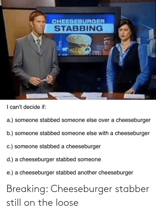 loose: Breaking: Cheeseburger stabber still on the loose