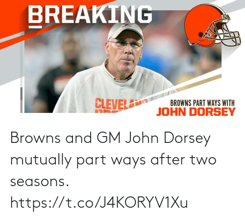 Seasons: BREAKING  CLEVEL  BROWNS PART WAYS WITH  JOHN DORSEY Browns and GM John Dorsey mutually part ways after two seasons. https://t.co/J4KORYV1Xu