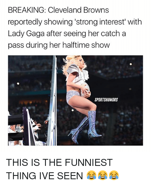 "Cleveland Browns, Lady Gaga, and Memes: BREAKING: Cleveland Browns  reportedly showing strong interest"" with  Lady Gaga after seeing her catch a  pass during her halftime show  SPORTSHUMORS THIS IS THE FUNNIEST THING IVE SEEN 😂😂😂"