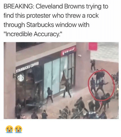 "Cleveland Browns, Funny, and Starbucks: BREAKING: Cleveland Browns trying to  find this protester who threw a rock  through Starbucks window with  ""Incredible Accuracy 😭😭"