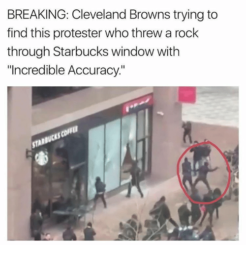 "Cleveland Browns, Memes, and Starbucks: BREAKING: Cleveland Browns trying to  find this protester who threw a rock  through Starbucks window with  ""Incredible Accuracy."""