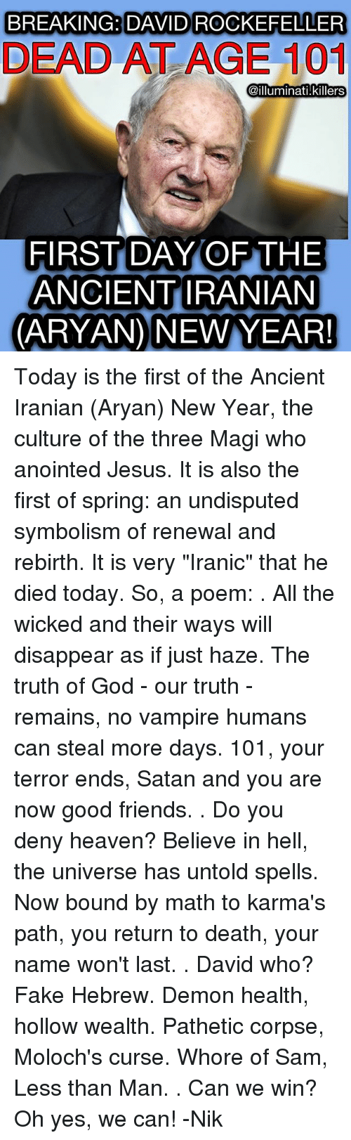 "Memes, 🤖, and Rebirth: BREAKING DAVID ROCKEFELLER  DEAD AT AGE 101  @illuminati Killers  FIRST DAY OF THE  ANCIENT IRANIAN  (ARYAN) NEW YEAR! Today is the first of the Ancient Iranian (Aryan) New Year, the culture of the three Magi who anointed Jesus. It is also the first of spring: an undisputed symbolism of renewal and rebirth. It is very ""Iranic"" that he died today. So, a poem: . All the wicked and their ways will disappear as if just haze. The truth of God - our truth - remains, no vampire humans can steal more days. 101, your terror ends, Satan and you are now good friends. . Do you deny heaven? Believe in hell, the universe has untold spells. Now bound by math to karma's path, you return to death, your name won't last. . David who? Fake Hebrew. Demon health, hollow wealth. Pathetic corpse, Moloch's curse. Whore of Sam, Less than Man. . Can we win? Oh yes, we can! -Nik"