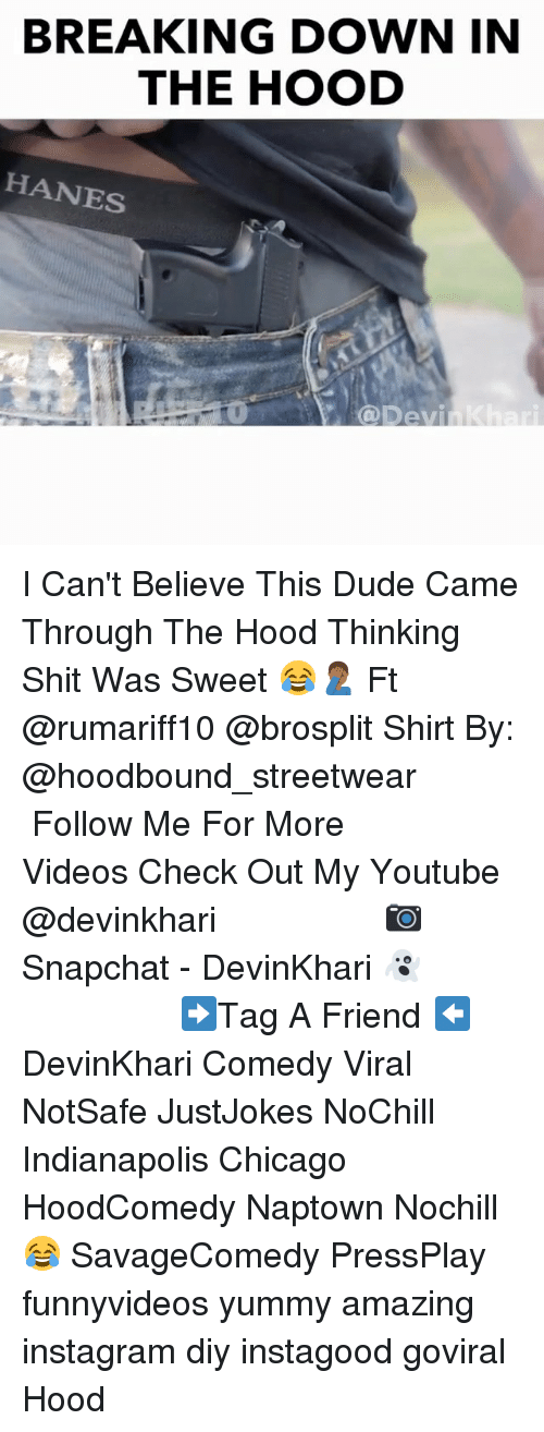 Chicago, Dude, and Instagram: BREAKING DOWN INN  THE HOOD  HANES  @Devi I Can't Believe This Dude Came Through The Hood Thinking Shit Was Sweet 😂🤦🏾‍♂️ Ft @rumariff10 @brosplit Shirt By: @hoodbound_streetwear ━━━━━━━━━━━━━━━ Follow Me For More Videos Check Out My Youtube @devinkhari ━━━━━━━━━━━━━━━ 📷 Snapchat - DevinKhari 👻 ━━━━━━━━━━━━━━━ ➡️Tag A Friend ⬅️ DevinKhari Comedy Viral NotSafe JustJokes NoChill Indianapolis Chicago HoodComedy Naptown Nochill 😂 SavageComedy PressPlay funnyvideos yummy amazing instagram diy instagood goviral Hood ━━━━━━━━━━━━━━━