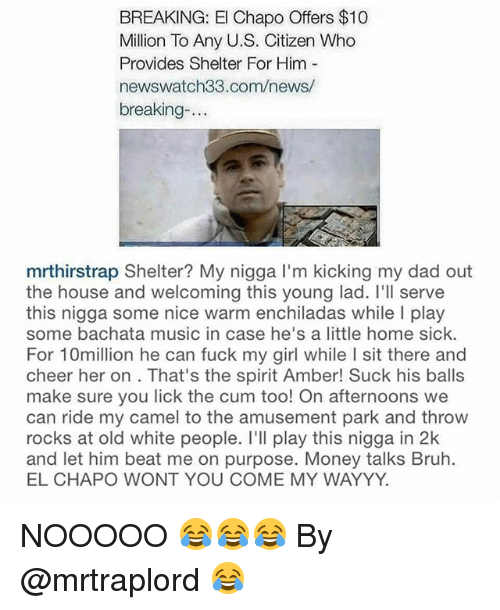 money talk: BREAKING: El Chapo Offers $10  Million To Any U.S. Citizen Who  Provides Shelter For Him  newswatch33.com/news/  breaking  mrthirstrap Shelter? My nigga l'm kicking my dad out  the house and welcoming this young lad. I'll serve  this nigga some nice warm enchiladas while l play  some bachata music in case he's a little home sick.  For 10million he can fuck my girl while I sit there and  cheer her on. That's the spirit Amber! Suck his balls  make sure you lick the cum too! On afternoons we  can ride my camel to the amusement park and throw  rocks at old white people. I'll play this nigga in 2k  and let him beat me on purpose. Money talks Bruh.  EL CHAPO WONT YOU COME MY WAYYY. NOOOOO 😂😂😂 By @mrtraplord 😂