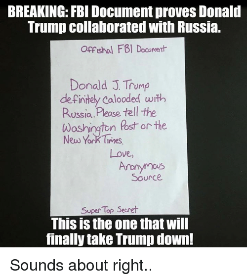 Definitely, Donald Trump, and Fbi: BREAKING: FBI Document proves Donald  Trump collaborated with Russia.  Offshol FBI Document  Donald J Trump  definitely Calooded with  Russia  Please tell the  Washington Ross or the  New York Times  Love  Source  Super Top Secret  This is the one that will  finally take Trump down! Sounds about right..