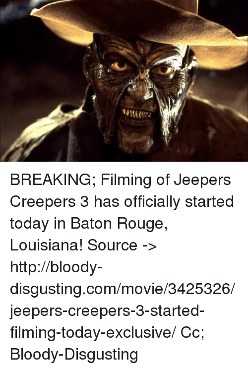 jeepers: BREAKING; Filming of Jeepers Creepers 3 has officially started today in Baton Rouge, Louisiana!  Source -> http://bloody-disgusting.com/movie/3425326/jeepers-creepers-3-started-filming-today-exclusive/  Cc; Bloody-Disgusting
