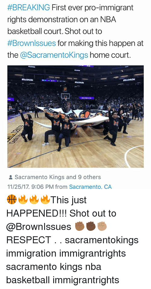 Basketball, Memes, and Nba:  #BREAKING First ever pro-immigrant  rights demonstration on an NBA  basketball court. Shot out to  #Brownssues for making this happen at  the @SacramentoKings home court.  Sacramento Kings and 9 others  11/25/17, 9:06 PM from Sacramento, CA 🏀🔥🔥🔥This just HAPPENED!!! Shot out to @BrownIssues ✊🏾✊🏿✊🏽 RESPECT . . sacramentokings immigration immigrantrights sacramento kings nba basketball immigrantrights