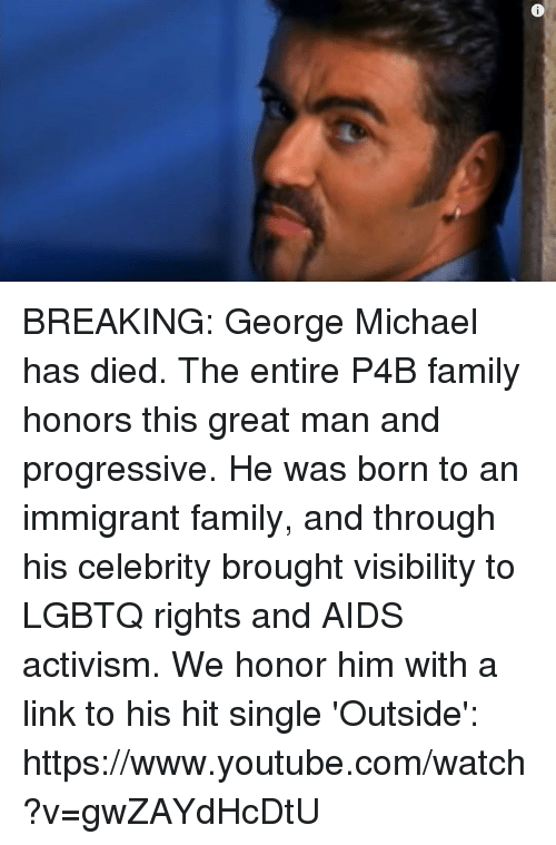 Memes, youtube.com, and Progressive: BREAKING: George Michael has died.  The entire P4B family honors this great man and progressive. He was born to an immigrant family, and through his celebrity brought visibility to LGBTQ rights and AIDS activism.   We honor him with a link to his hit single 'Outside': https://www.youtube.com/watch?v=gwZAYdHcDtU