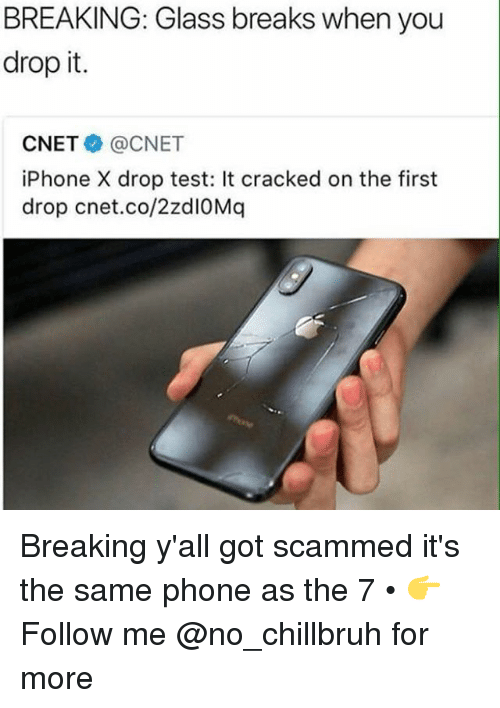 Cnet: BREAKING: Glass breaks when you  drop it.  CNET@CNET  iPhone X drop test: It cracked on the first  drop cnet.co/2zdIOMq Breaking y'all got scammed it's the same phone as the 7 • 👉Follow me @no_chillbruh for more