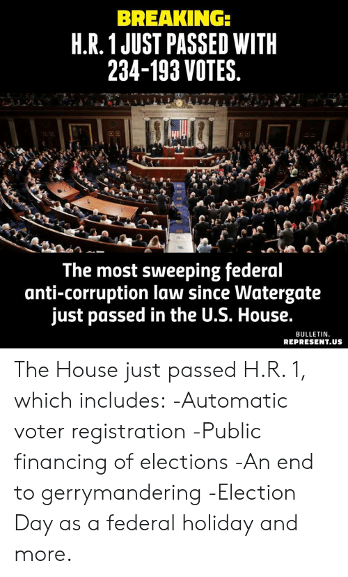 Elections: BREAKING:  H.R.1 JUST PASSED WITH  234-193 VOTES.  The most sweeping federal  anti-corruption law since Watergate  just passed in the U.S. House.  BULLETIN.  REPRESENT.US The House just passed H.R. 1, which includes:  -Automatic voter registration  -Public financing of elections  -An end to gerrymandering  -Election Day as a federal holiday  and more.