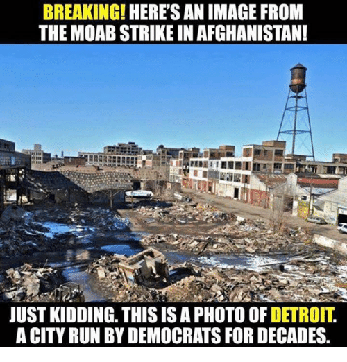 Detroit, Run, and Afghanistan: BREAKING!  HERES AN IMAGE FROM  THE MOAB STRIKE IN AFGHANISTAN!  JUST KIDDING. THIS IS A PHOTO OF DETROIT,  A CITY RUN BY DEMOCRATS FOR DECADES.