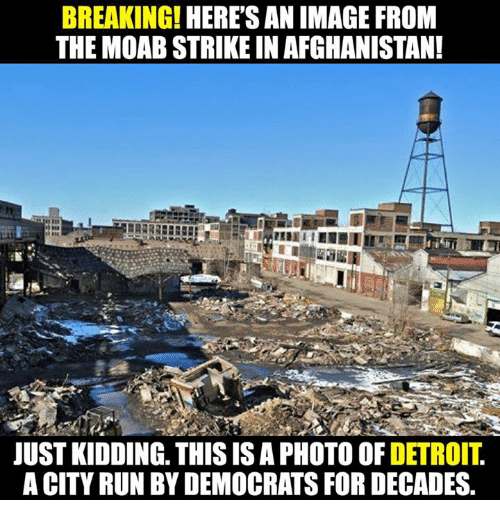 Detroit, Memes, and Run: BREAKING!  HERES AN IMAGE FROM  THE MOAB STRIKEIN AFGHANISTAN!  JUST KIDDING. THIS IS A PHOTO OF  DETROIT  A CITY RUN BY DEMOCRATS FOR DECADES.