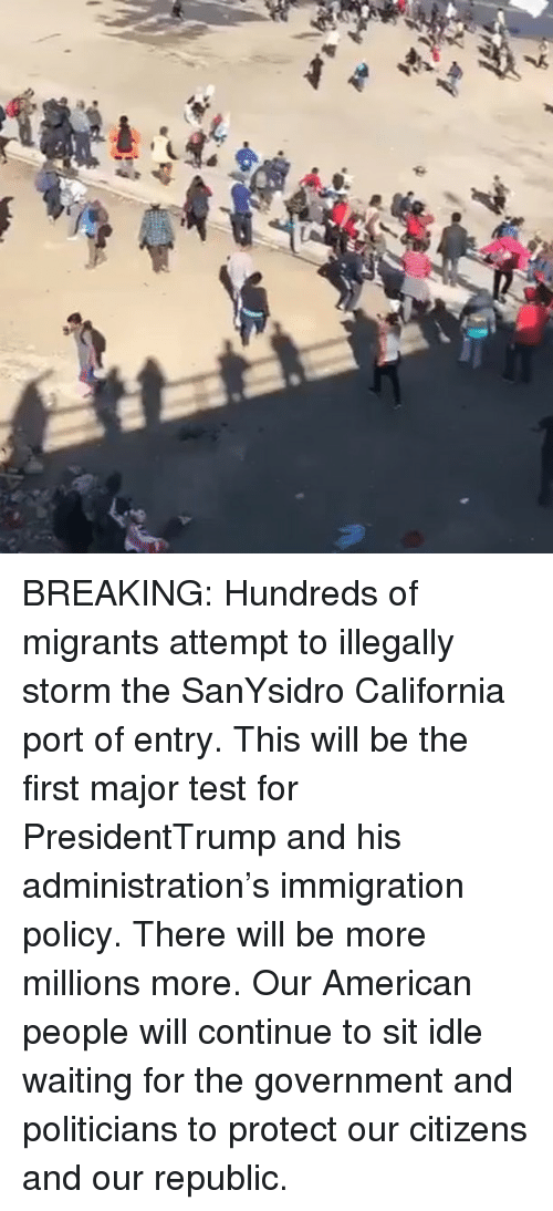 American People: BREAKING: Hundreds of migrants attempt to illegally storm the SanYsidro California port of entry. This will be the first major test for PresidentTrump and his administration's immigration policy. There will be more millions more. Our American people will continue to sit idle waiting for the government and politicians to protect our citizens and our republic.