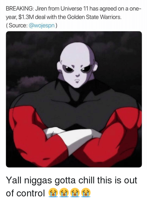 Chill, Golden State Warriors, and Memes: BREAKING: Jiren from Universe 11 has agreed on a one-  year, $1.3M deal with the Golden State Warriors.  (Source: @wojespn) Yall niggas gotta chill this is out of control 😭😭😭😭