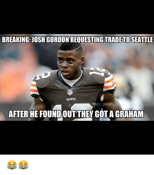 Meme, Memes, and Nfl: BREAKING: JOSH GORDON REOUESTING TRADETOSEATTLE  BROWNS  ONFL MEMES  AFTER HE FOUNDOUT THEY GOTA GRAHAM 😂😂