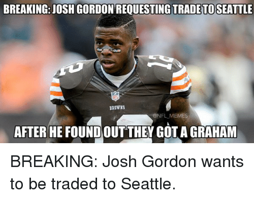 Football, Nfl, and Sports: BREAKING: JOSH GORDON REQUESTING TRADE TO SEATTLE  BROWNS  ONFLMEMES  AFTER HE FOUNDOUT THEY GOTAGRAHAM BREAKING: Josh Gordon wants to be traded to Seattle.
