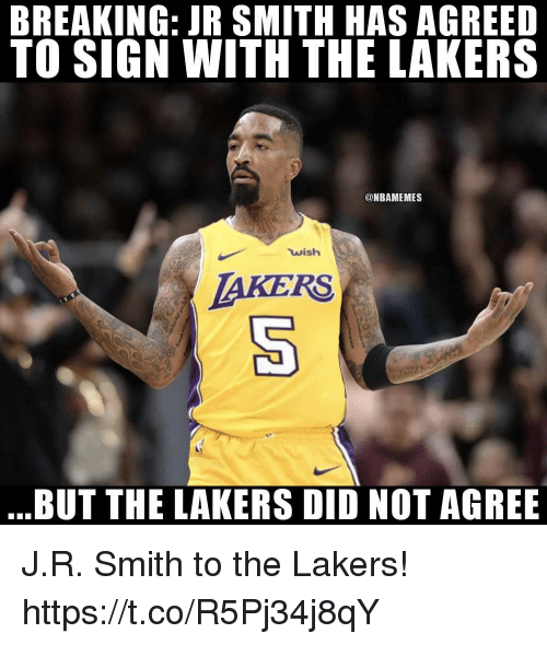 J.R. Smith: BREAKING: JR SMITH HAS AGREED  TO SIGN WITH THE LAKERS  @NBAMEMES  wish  AKERS  BUT THE LAKERS DID NOT AGREE J.R. Smith to the Lakers! https://t.co/R5Pj34j8qY