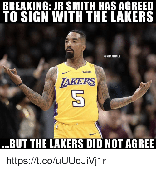 J.R. Smith: BREAKING: JR SMITH HAS AGREED  TO SIGN WITH THE LAKERS  @NBAMEMES  wish  AKERS  BUT THE LAKERS DID NOT AGREE https://t.co/uUUoJiVj1r