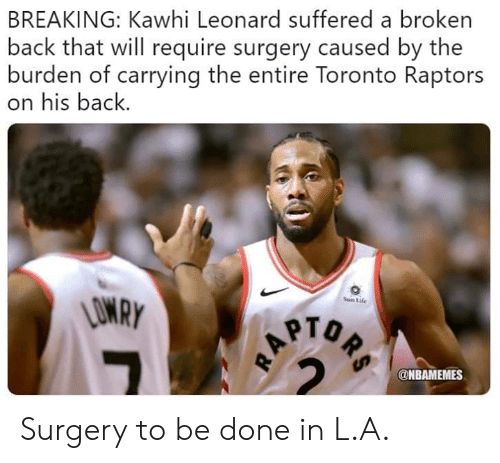 Nbamemes: BREAKING: Kawhi Leonard suffered a broken  back that will require surgery caused by the  burden of carrying the entire Toronto Raptors  on his back.  Sun Life  PTO  @NBAMEMES Surgery to be done in L.A.