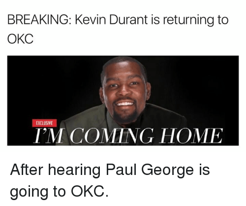 Kevin Durant, Paul George, and Home: BREAKING: Kevin Durant is returning to  OKC  EXCLUSIVE  IM COMING HOME After hearing Paul George is going to OKC.