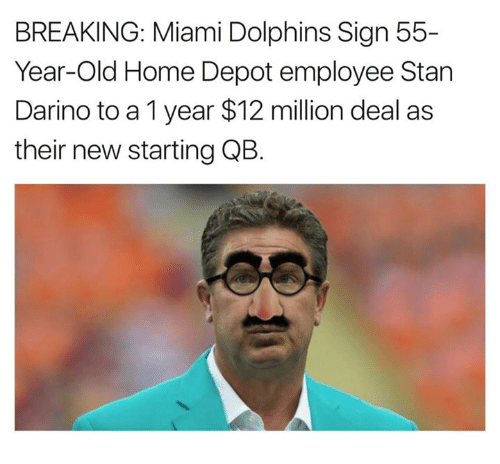 Stan, Miami Dolphins, and Dolphins: BREAKING: Miami Dolphins Sign 55-  Year-Old Home Depot employee Stan  Darino to a 1 year $12 million deal as  their new starting QB.