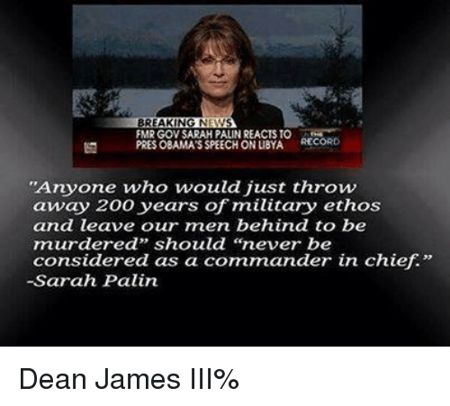 """Sarah Palin: BREAKING N  FMR GOV SARAH PALINREACTS TO  RECORD  PRES OBAMASSPEECH ONLIBYA  """"Anyone who would just throw  away 200 years of military ethos  and leave our men behind to be  murdered"""" should """"never be  considered as a commander in chief.""""  -Sarah Palin Dean James III%"""
