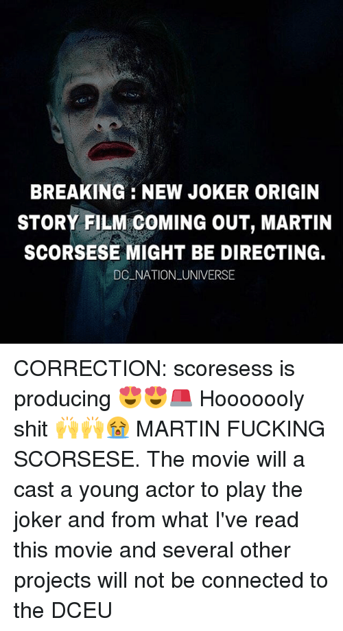 Fucking, Joker, and Martin: BREAKING NEW JOKER ORIGIN  STORY FILM COMING OUT, MARTIN  SCORSESE MIGHT BE DIRECTING.  DC NATION UNIVERSE CORRECTION: scoresess is producing 😍😍🚨 Hooooooly shit 🙌🙌😭 MARTIN FUCKING SCORSESE. The movie will a cast a young actor to play the joker and from what I've read this movie and several other projects will not be connected to the DCEU